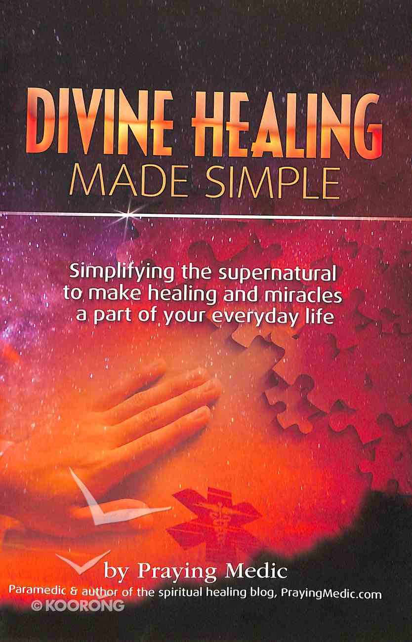 Divine Healing Made Simple: Simplifying the Supernatural to Make Healing and Miracles a Part of Your Everyday Life Paperback