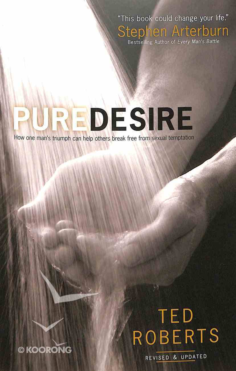 Pure Desire: How One Man's Triumph Can Help Others Break Free From Sexual Temptation Paperback