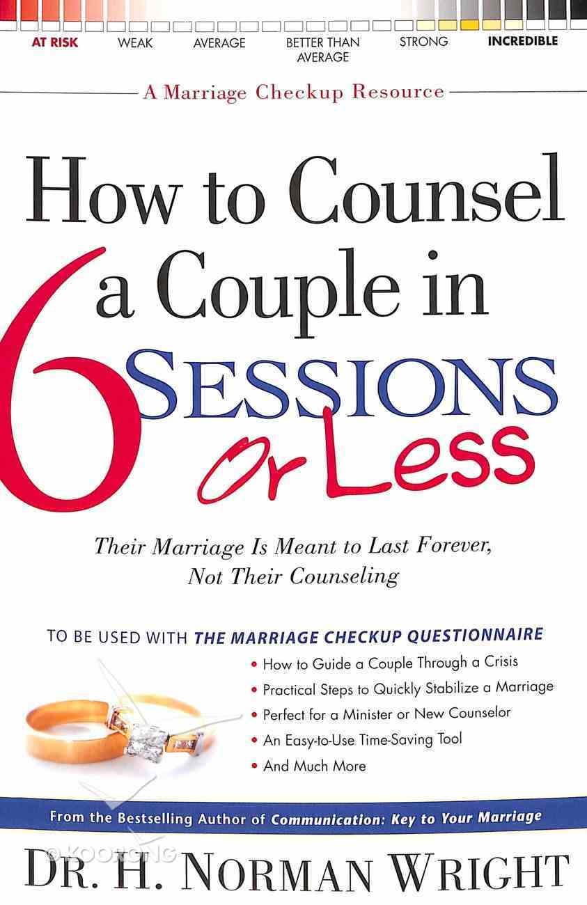 How to Counsel a Couple in 6 Sessions Or Less: Their Marriage is Meant to Last Forever, Not Their Counselling Paperback