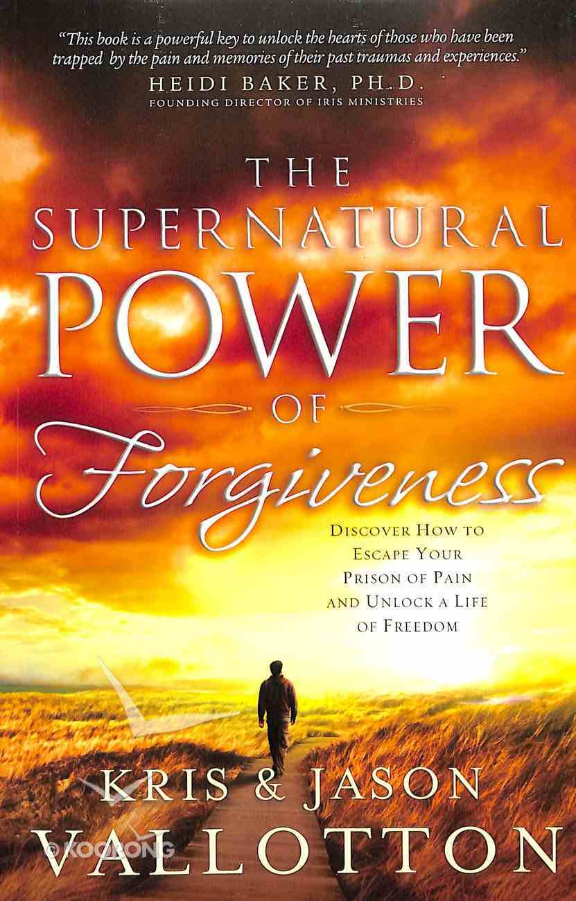 The Supernatural Power of Forgiveness: Discover How to Escape Your Prison of Pain and Unlock a Life of Freedom Paperback