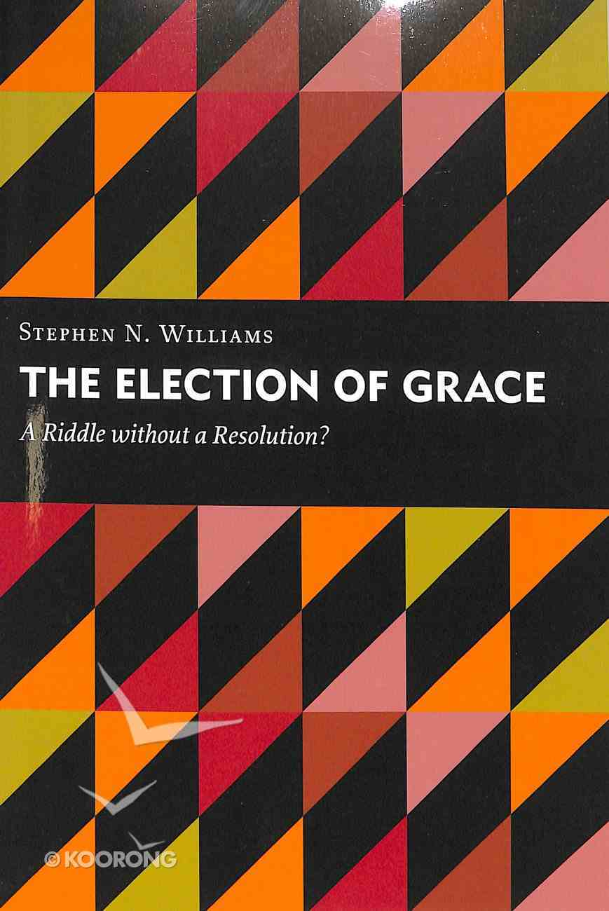 Election of Grace, The: A Riddle Without a Resolution? (Kantzer Lectures In Revealed Theology Series) Paperback