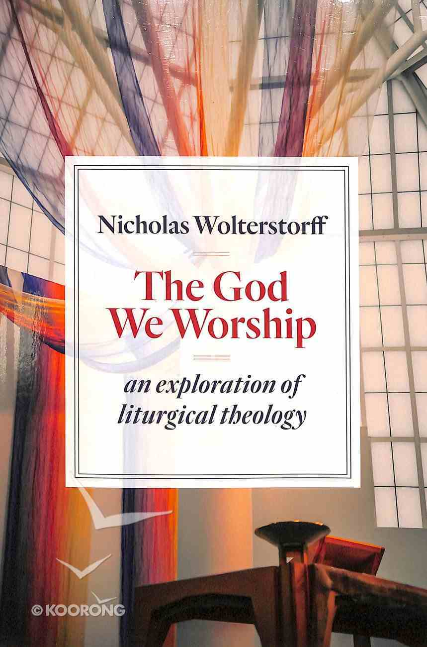 God We Worship, The: An Essay in Liturgical Theology (Kantzer Lectures In Revealed Theology Series) Paperback