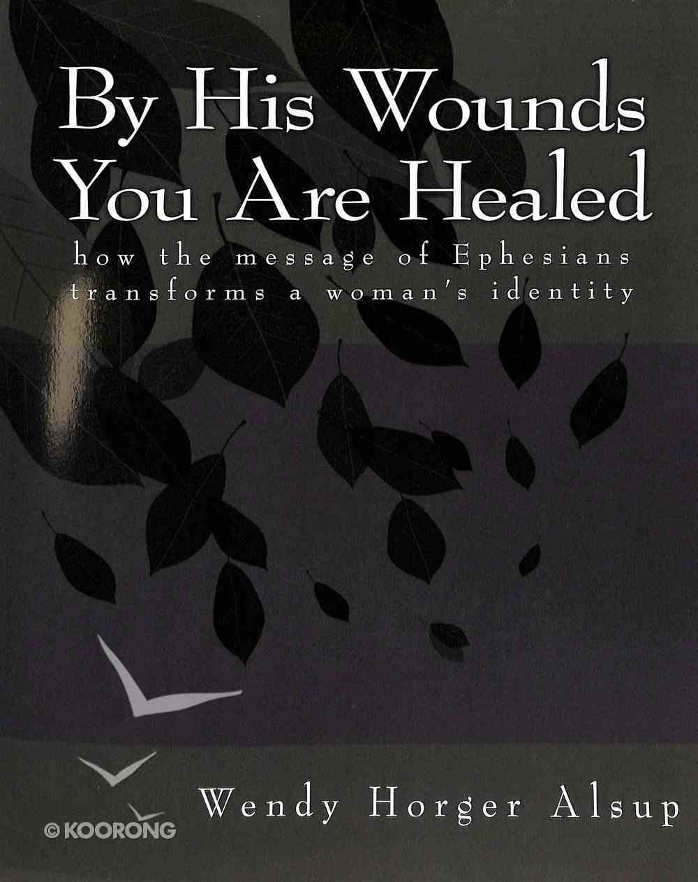 By His Wounds You Are Healed: How the Message of Ephesians Transforms a Woman's Identity Paperback