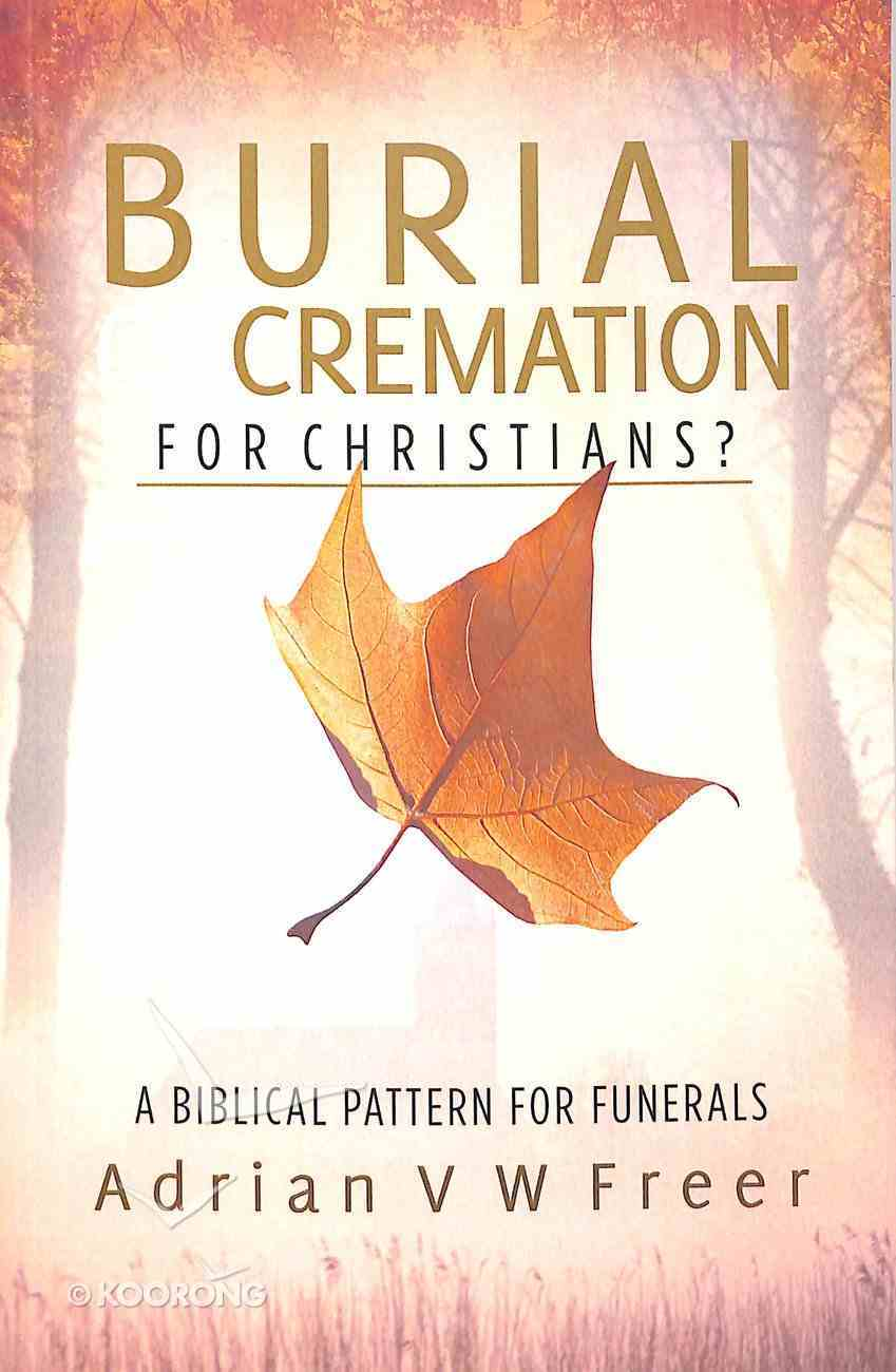 Burial Or Cremation?: A Biblical Pattern For Funerals Paperback