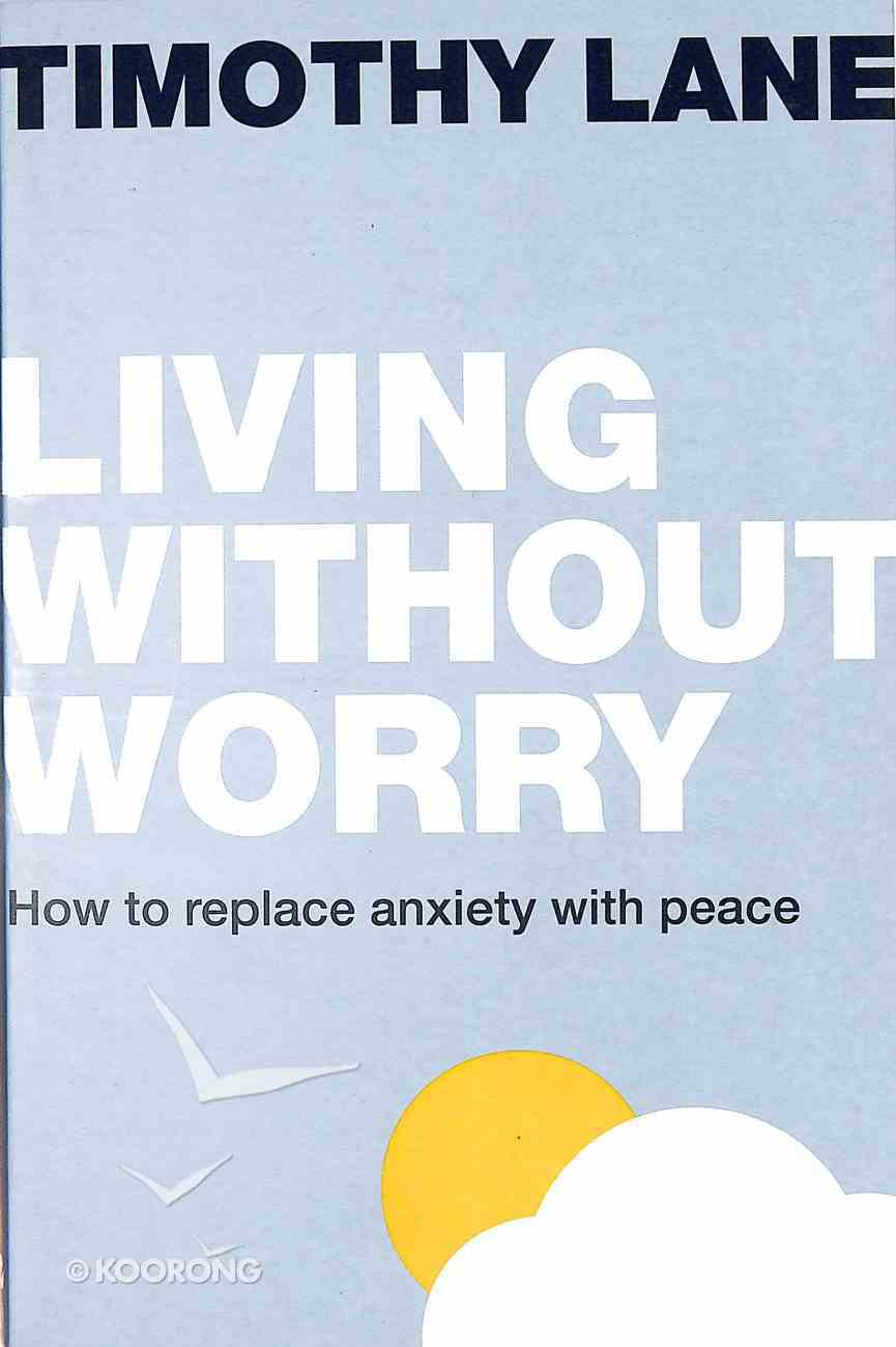 Living Without Worry: How to Replace Anxiety With Peace Paperback