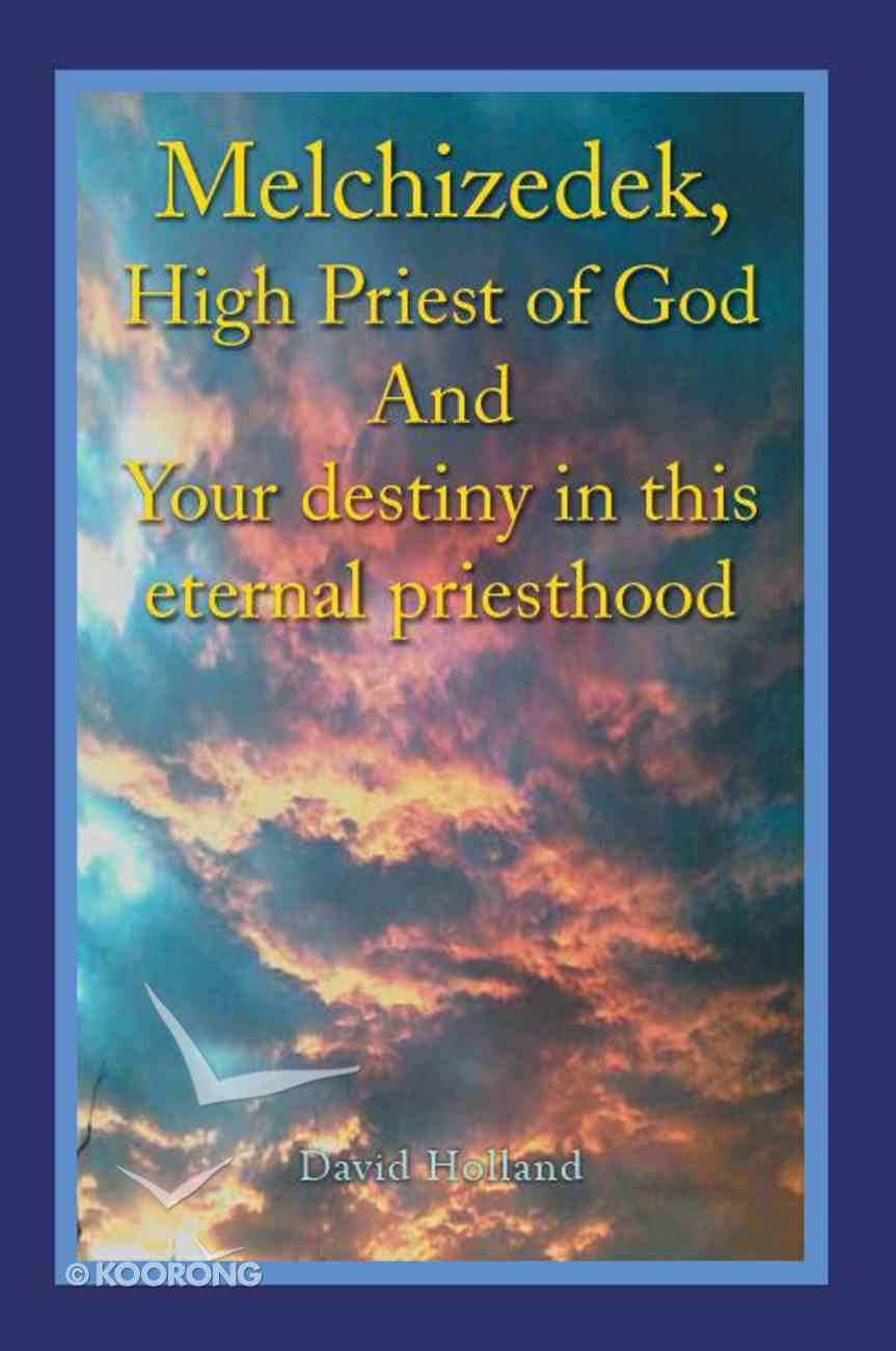 Melchizedek, High Priest of God and Your Destiny in This Eternal Priesthood Paperback