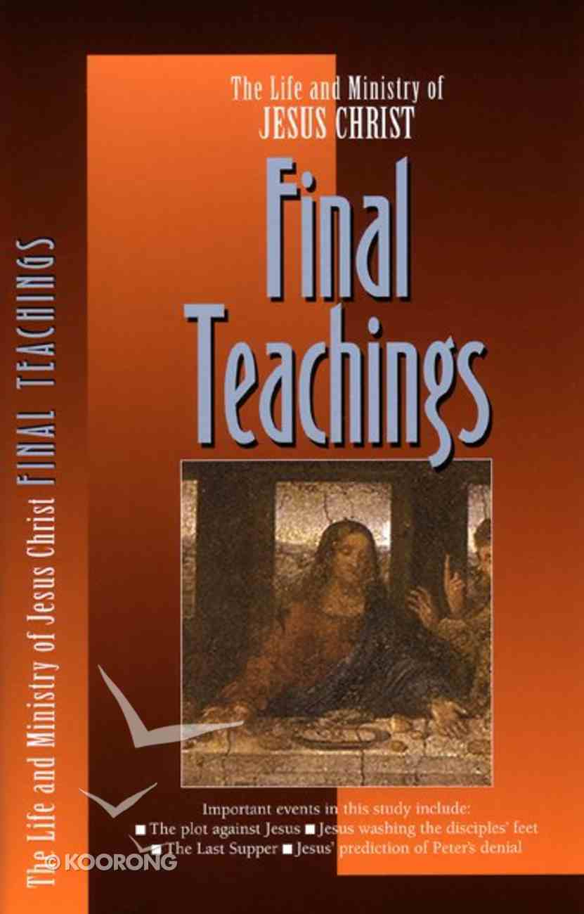 Final Teachings (#06 in Life And Ministry Of Jesus Christ Series) Paperback