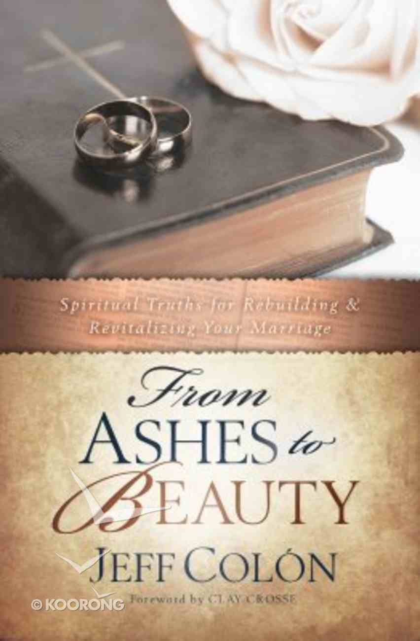 From Ashes to Beauty: Spiritual Truths For Rebuilding and Revitalizing Your Marriage Paperback