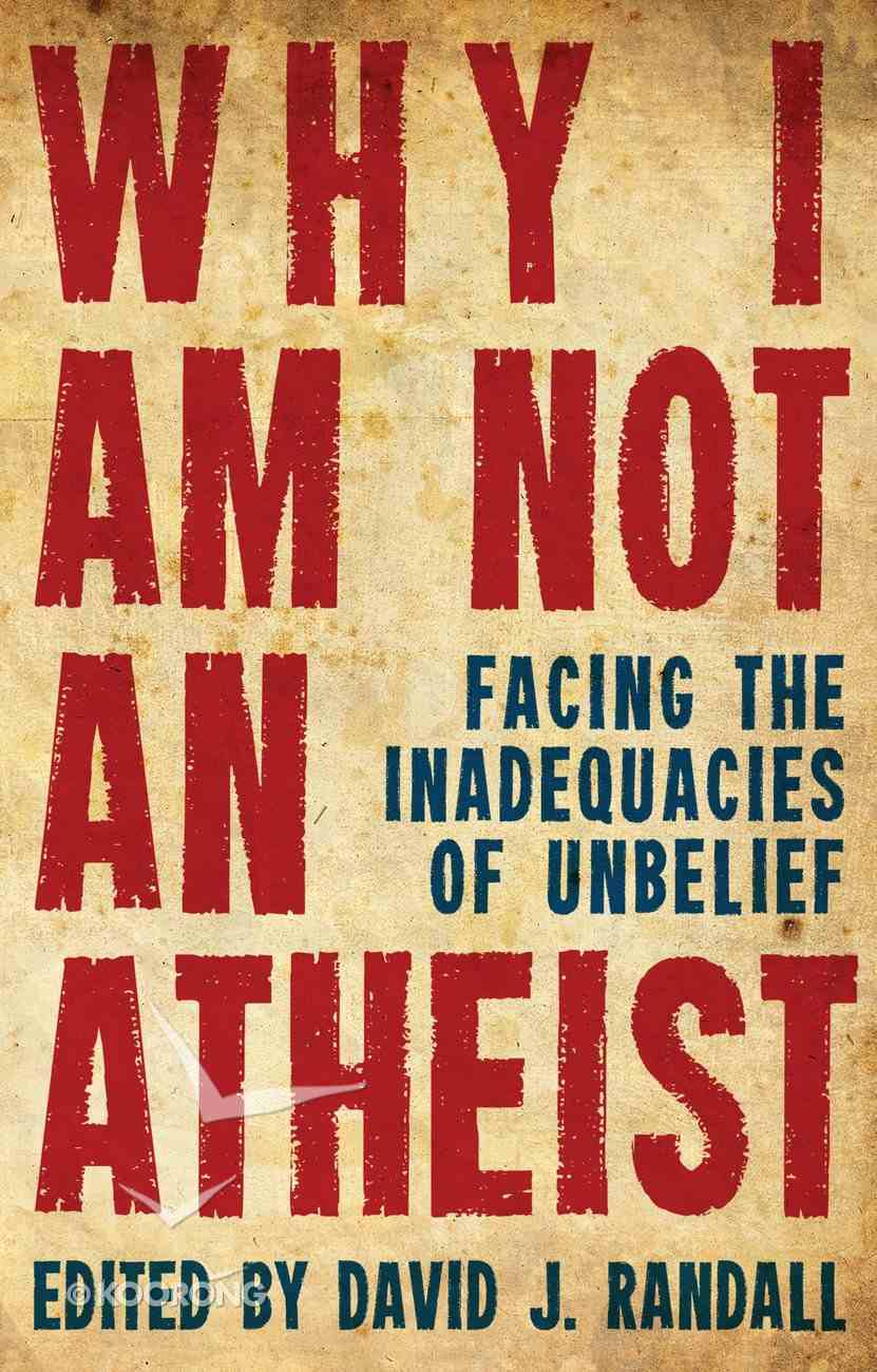 Why I Am Not An Atheist: Facing the Inadequacies of Unbelief PB Large Format