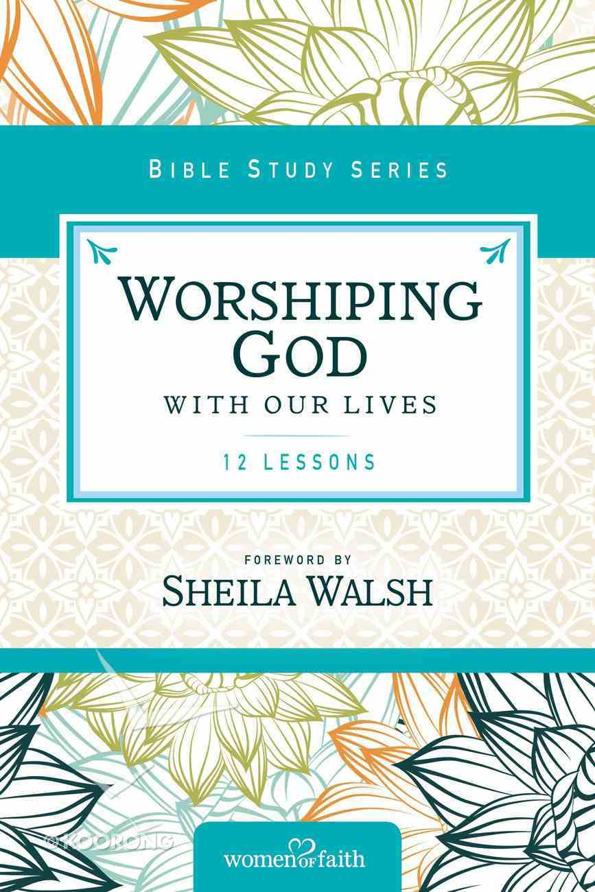 Worshipping God With Our Lives (Women Of Faith Study Guide Series) Paperback