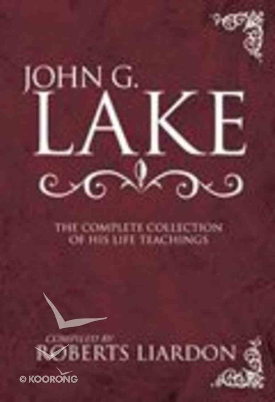 John G Lake: The Complete Collection of His Life Teachings Hardback