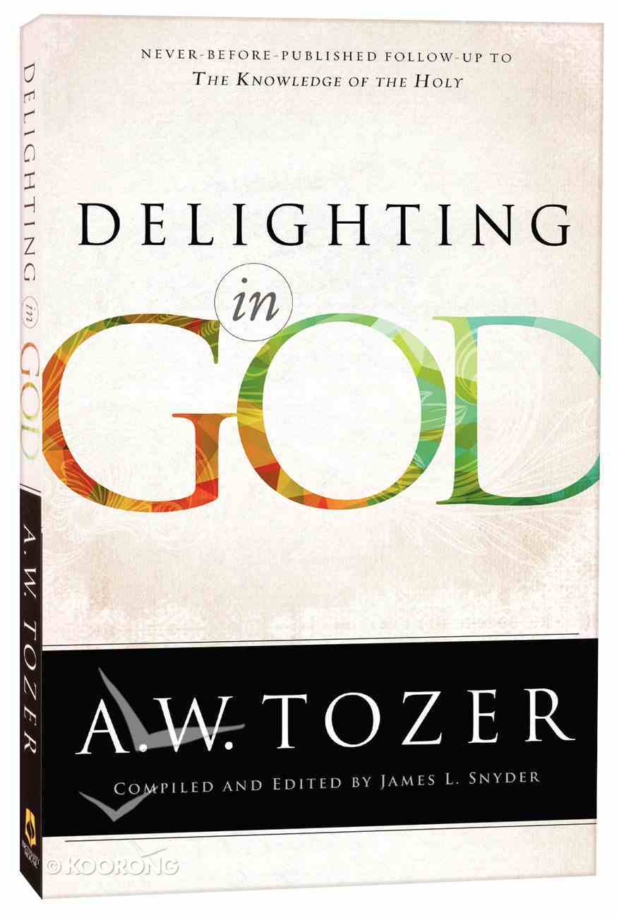 Delighting in God: Never Before Published Follow-Up to the Knowledge of the Holy (New Tozer Collection Series) Paperback