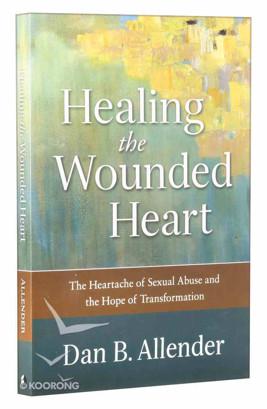 Healing the Wounded Heart: The Heartache of Sexual Abuse and the Hope of Transformation Paperback