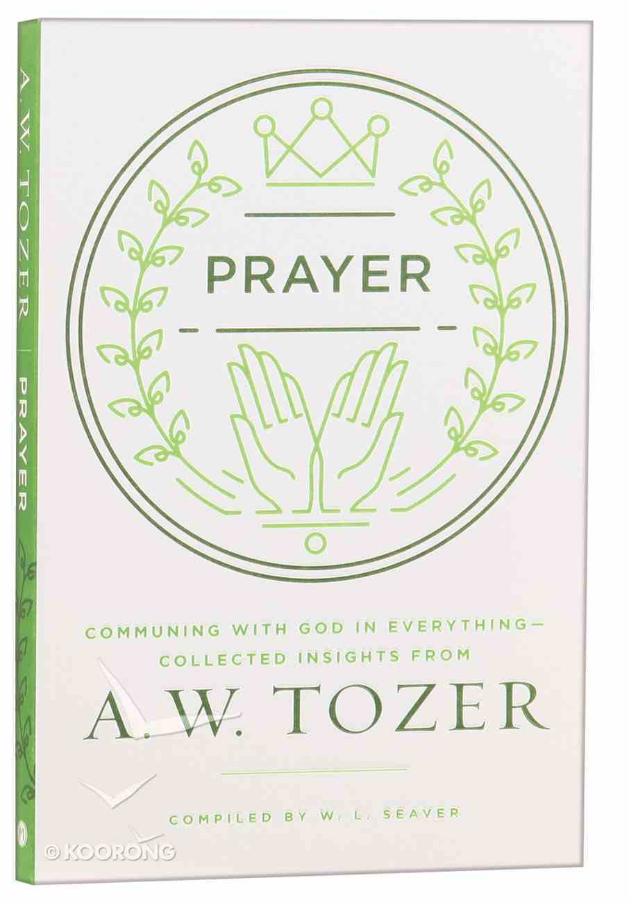 Prayer: Communing With God in Everything - Collected Insights From Aw Tozer (A W Tozer Collected Insights Series) Paperback