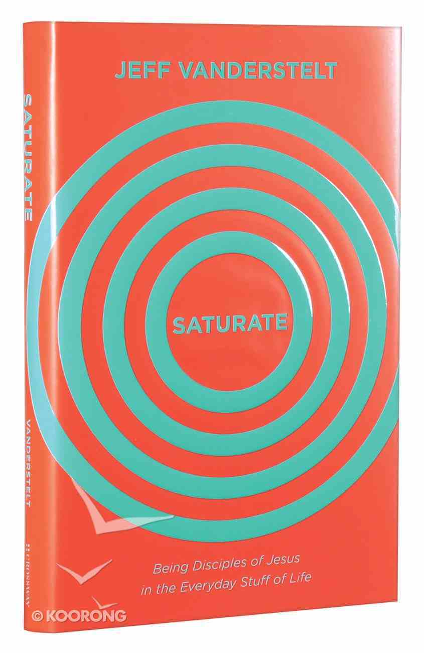 Saturate: Being Disciples of Jesus in the Everyday Stuff of Life Hardback