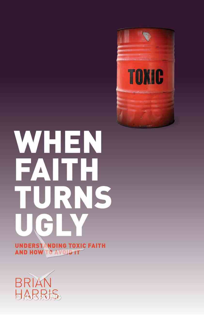 When Faith Turns Ugly: Understanding Toxic Faith and How to Avoid It eBook