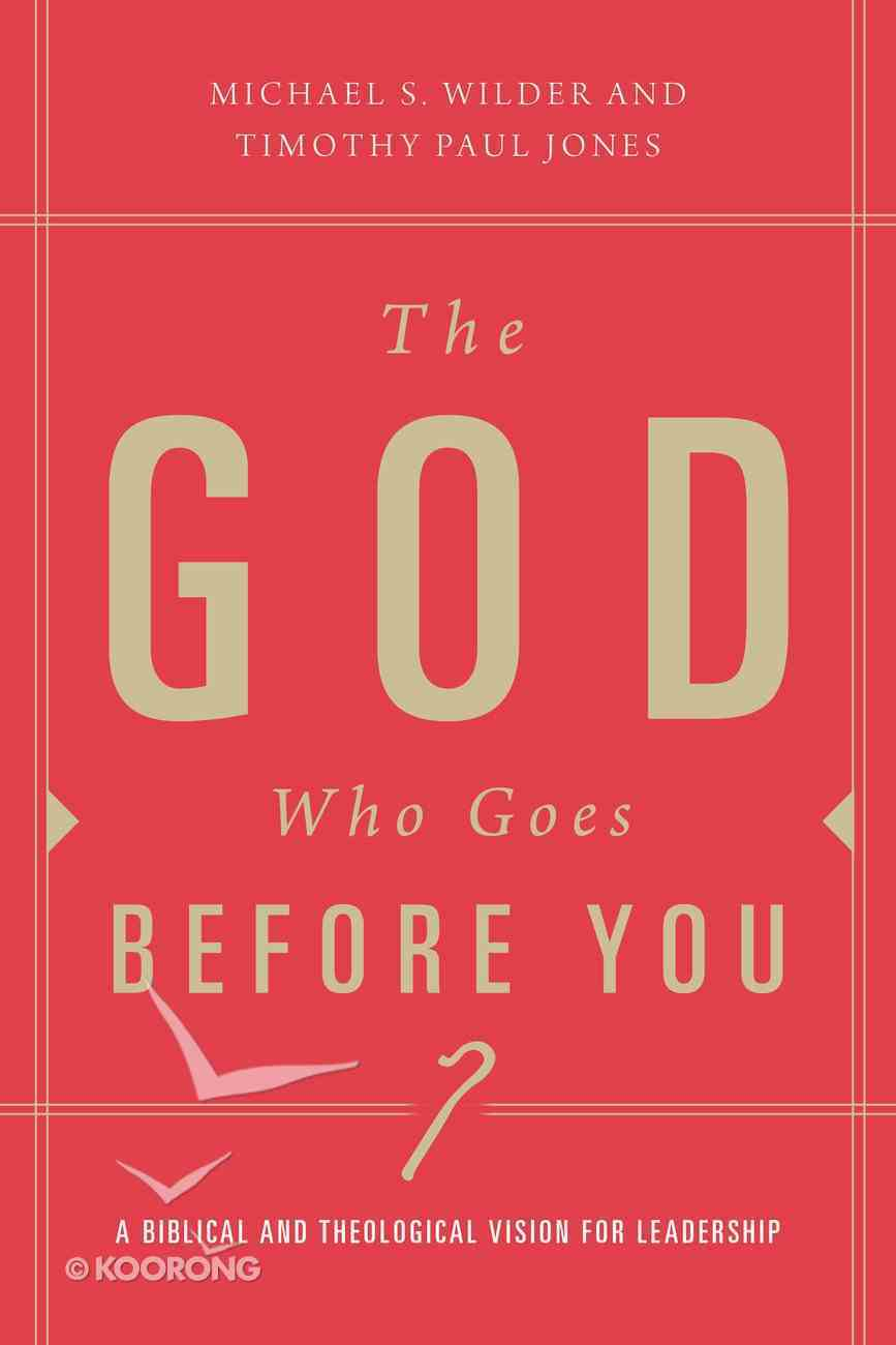 The God Who Goes Before You: A Biblical and Theological Vision For Leadership Paperback