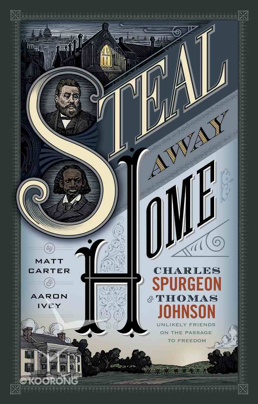 Steal Away Home: Charles Spurgeon and Thomas Johnson, Unlikely Friends on the Passage to Freedom Hardback