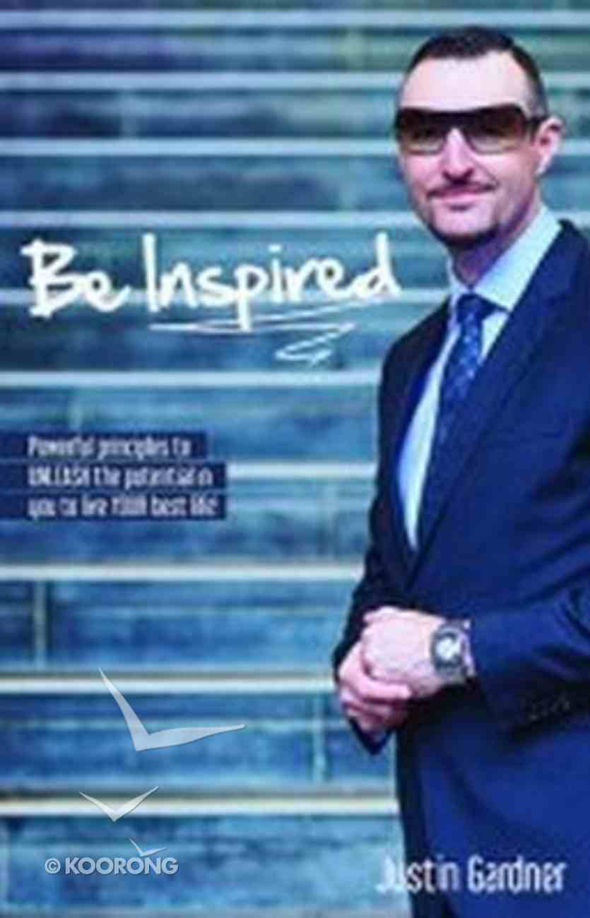 Be Inspired: Powerful Principles to Unleash the Potential in You to Live Your Best Life! Paperback