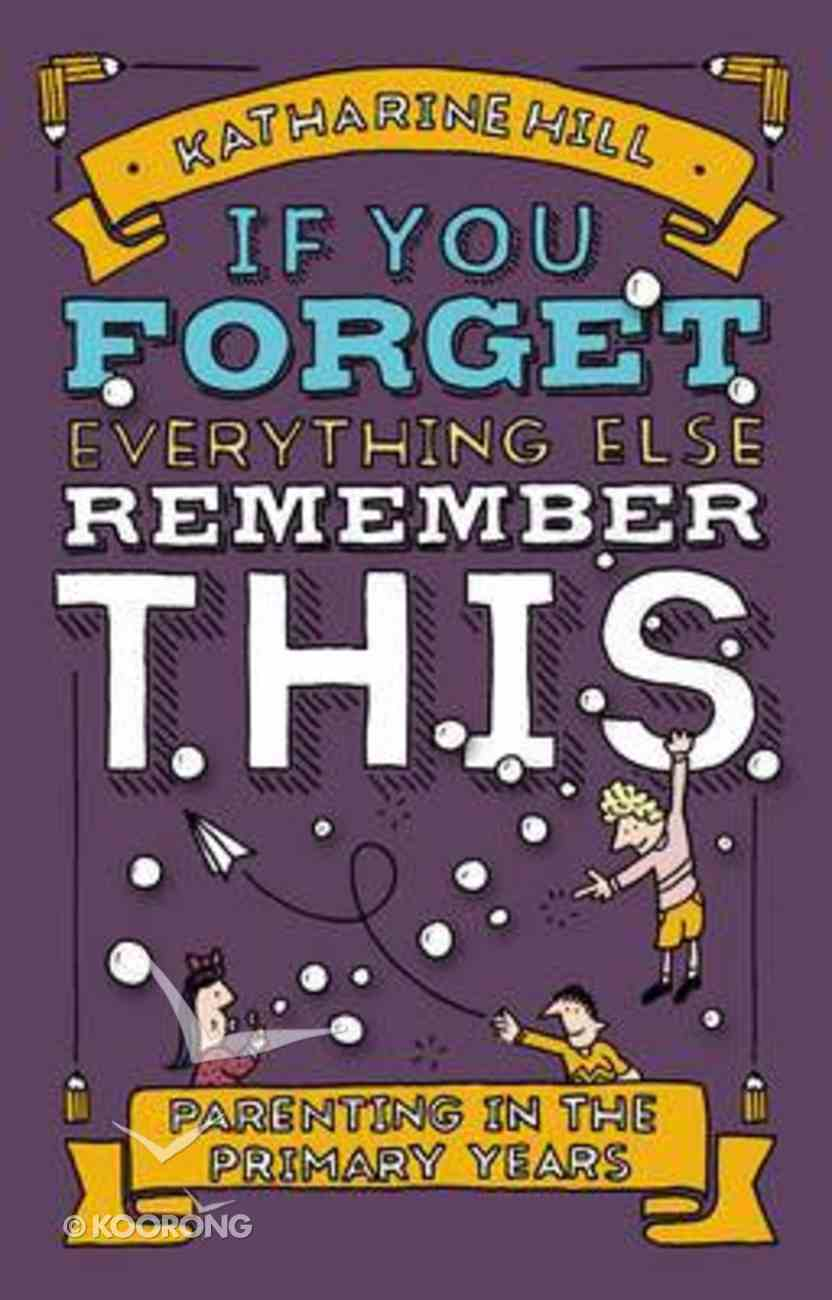If You Forget Everything Else, Remember This: Parenting in the Primary Years Hardback