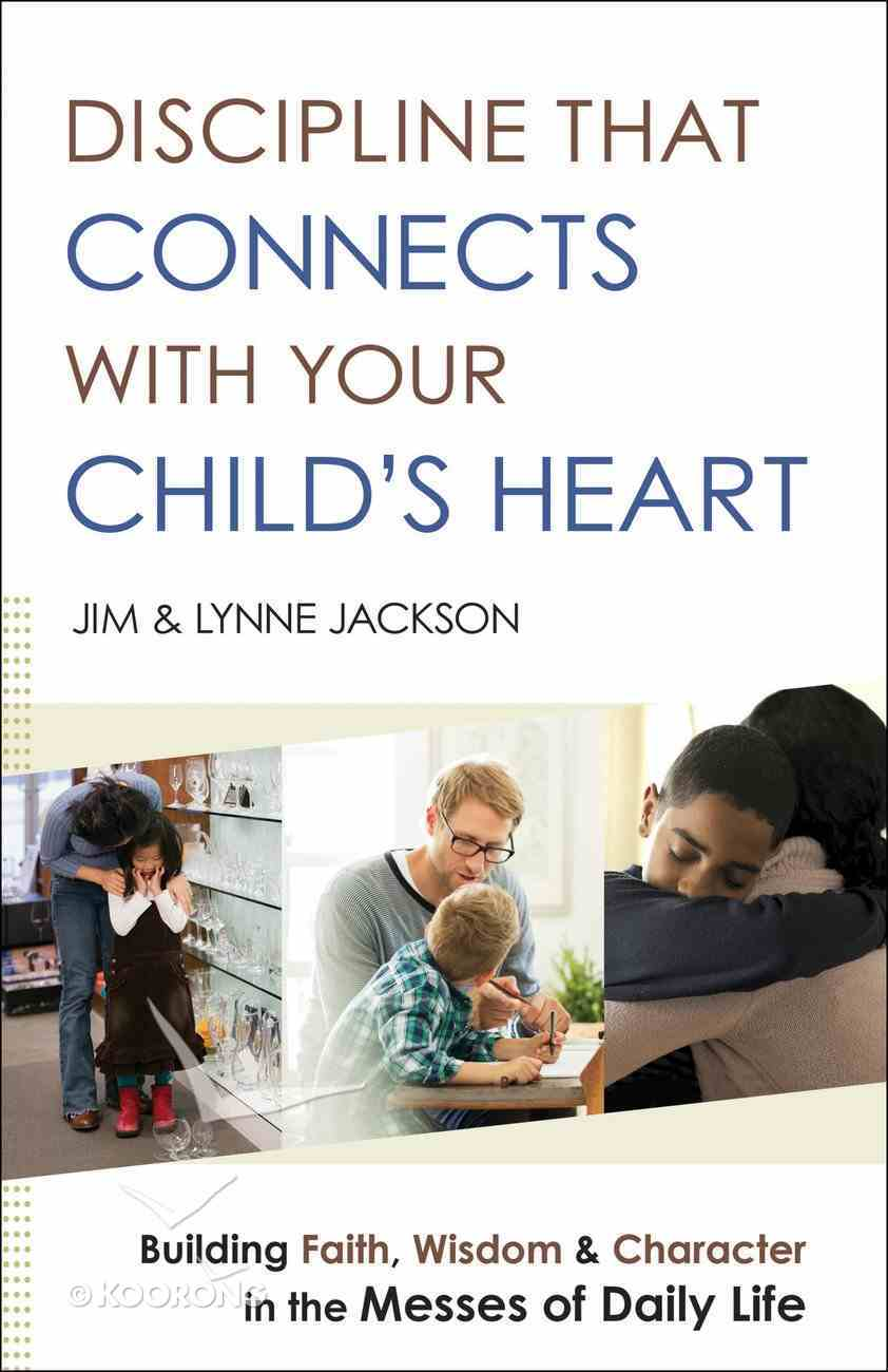 Discipline That Connects With Your Child's Heart: Building Faith, Wisdom, and Character in the Messes of Daily Life Paperback
