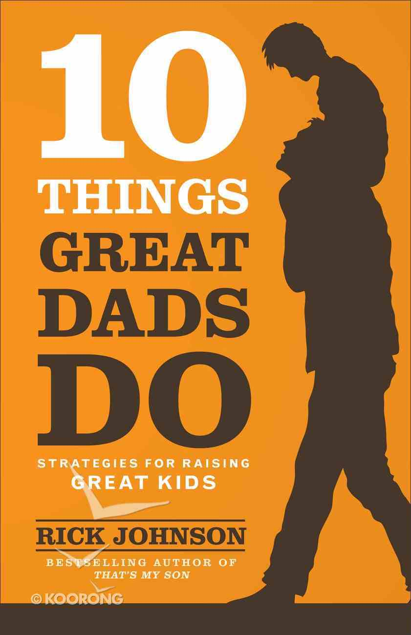 10 Things Great Dads Do: Strategies For Raising Great Kids Paperback