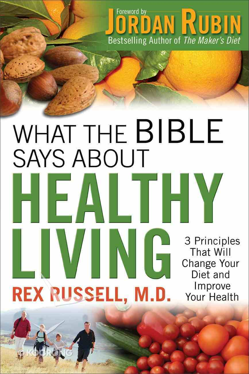 What the Bible Says About Healthy Living: 3 Principles That Will Change Your Diet and Improve Your Health Paperback
