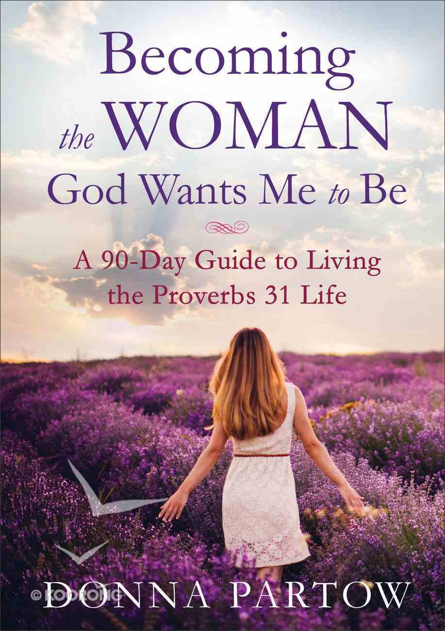 Becoming the Woman God Wants Me to Be: A 90-Day Guide to Living the Proverbs 31 Life Paperback