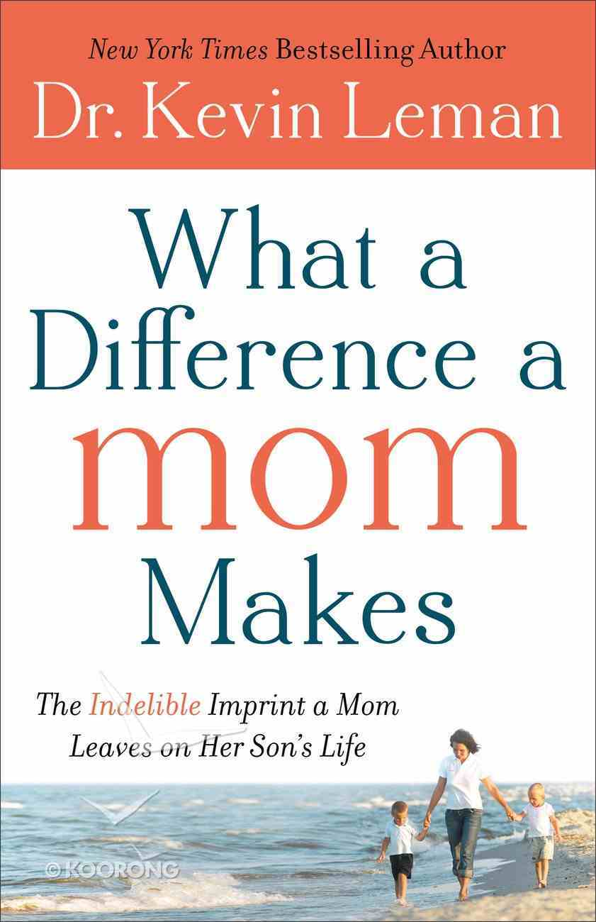 What a Difference a Mom Makes: The Indelible Imprint a Mom Leaves on Her Son's Life Paperback