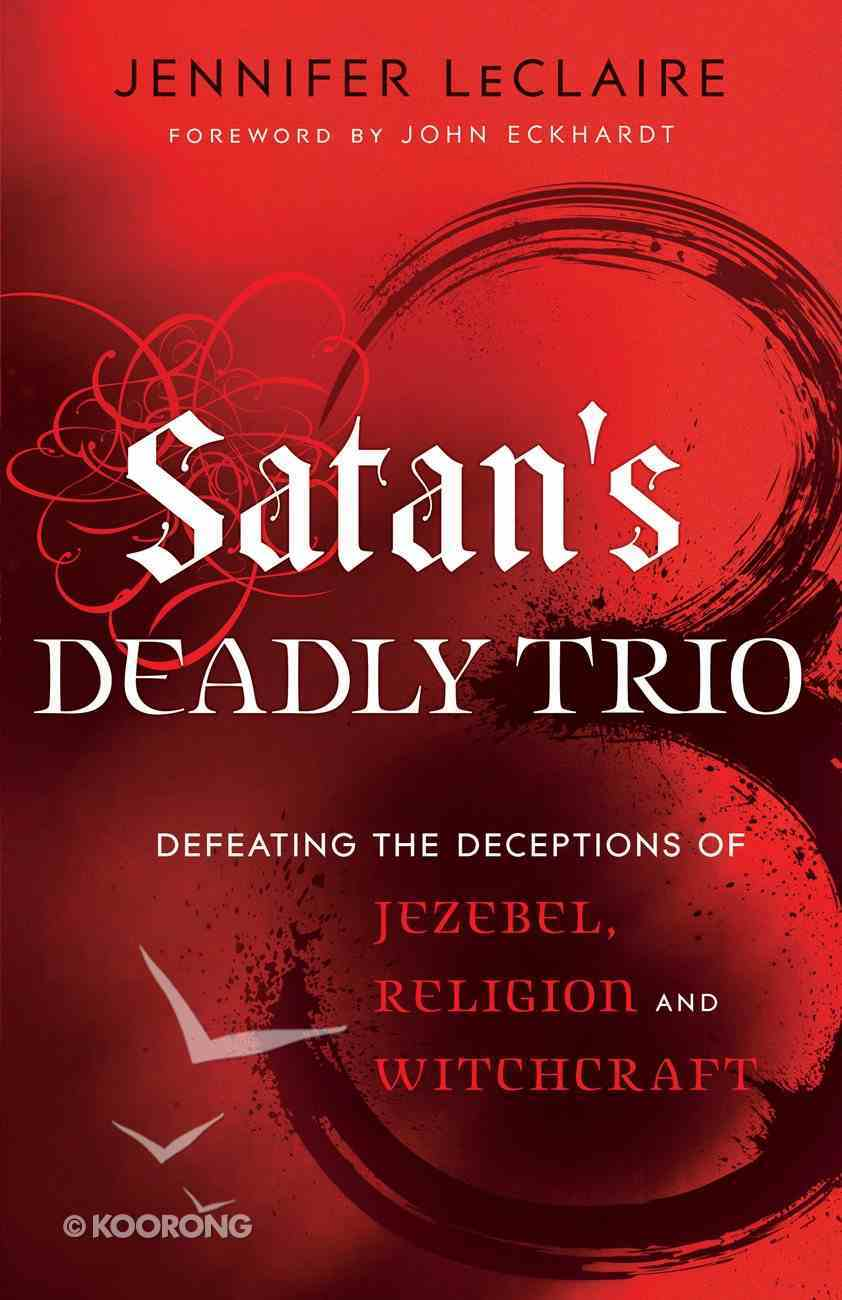 Satan's Deadly Trio: Defeating the Deceptions of Jezebel, Religion and Witchcraft Paperback