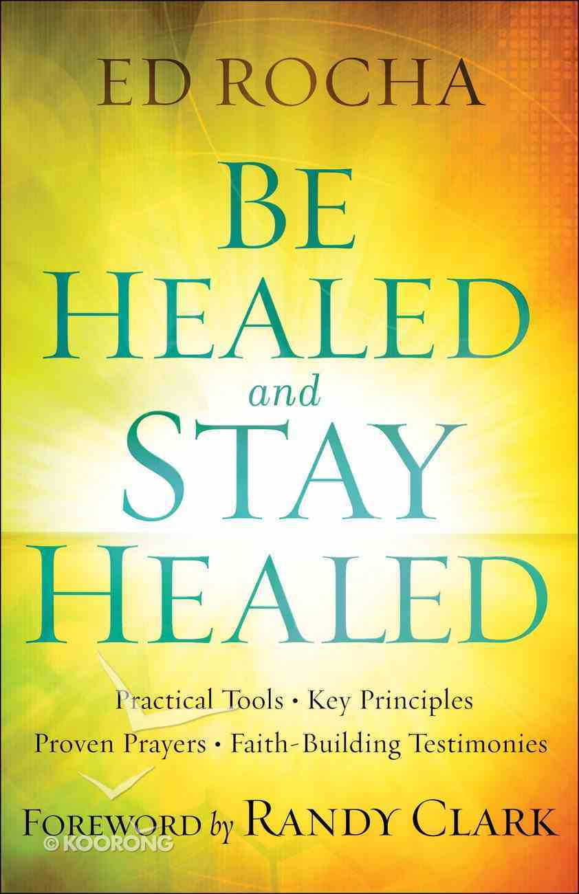 Be Healed and Stay Healed: Practical Tools, Key Principles, Proven Prayers, Faith-Building Testimonies Paperback
