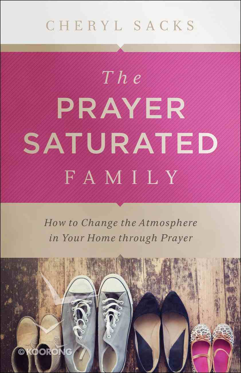 The Prayer-Saturated Family: How to Change the Atmosphere in Your Home Through Prayer Paperback