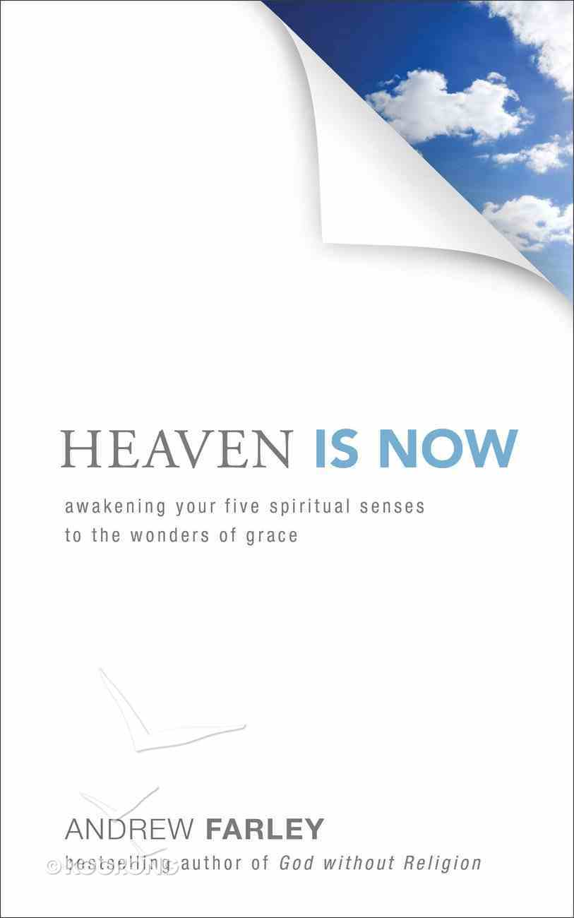 Heaven is Now: Awakening Your Five Spiritual Senses to the Wonders of Grace Paperback