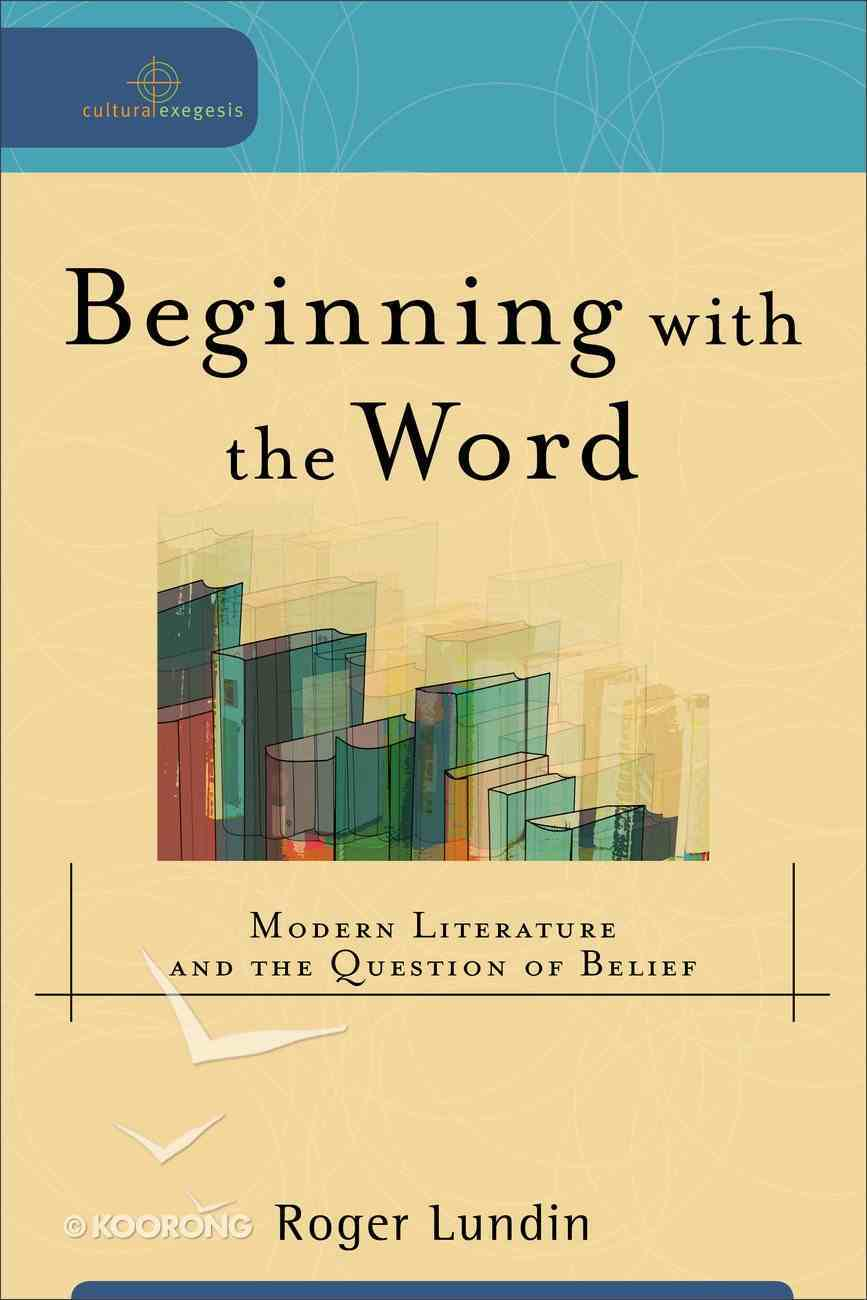 Beginning With the Word - Modern Literature and the Question of Belief (Cultural Exegesis Series) Paperback