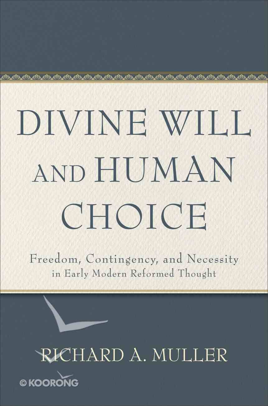 Divine Will and Human Choice: Freedom, Contingency, and Necessity in Early Modern Reformed Thought Hardback