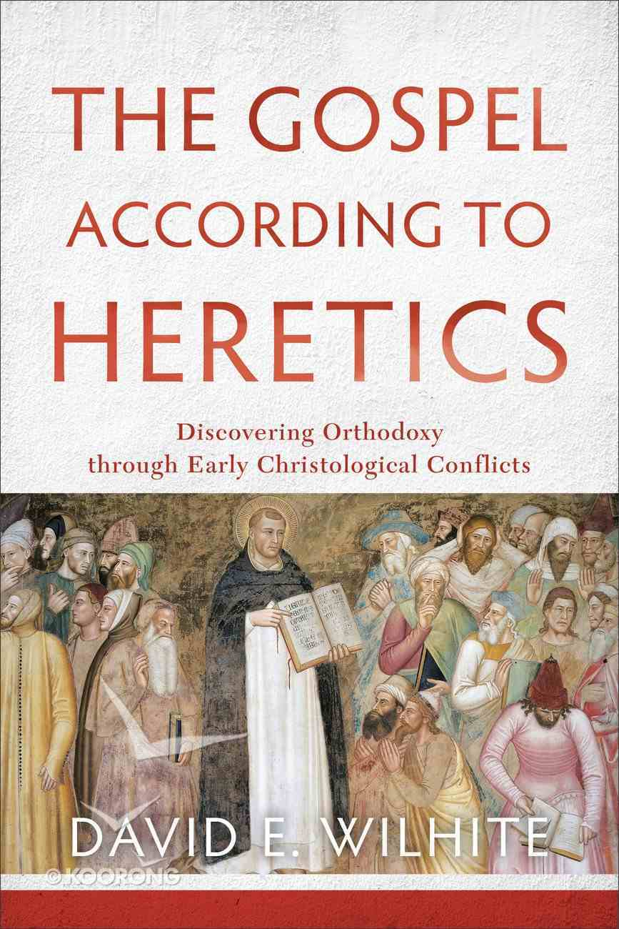 The Gospel According to Heretics: Discovering Orthodoxy Through Early Christological Conflicts Paperback