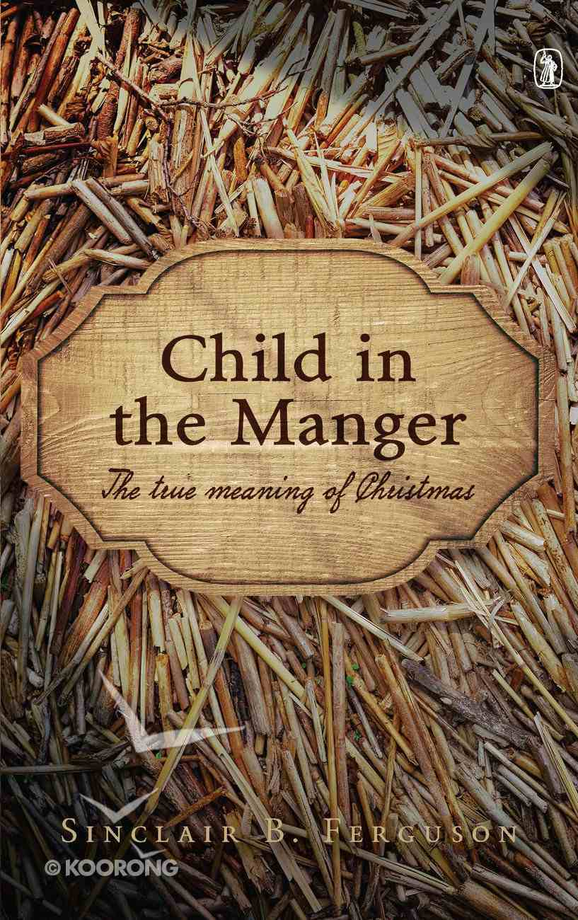 Child in the Manger: The True Meaning of Christmas Hardback