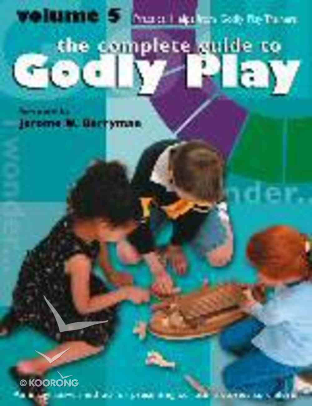 Complete Guide to Godly Play, the - Volume 5 - Practical Help From the Godly Play Community (#05 in The Complete Guide To Godly Play Series) Paperback