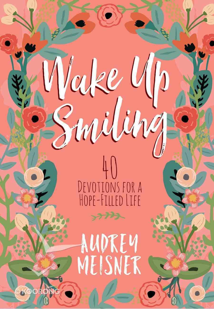 Wake Up Smiling: 40 Devotions For a Hope Filled Life Hardback