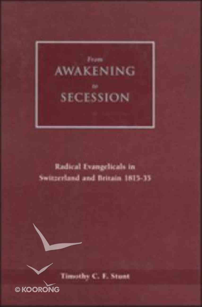 From Awakening to Secession Evangelical Radicals in Switzerland and Britain 1815-135 Hardback