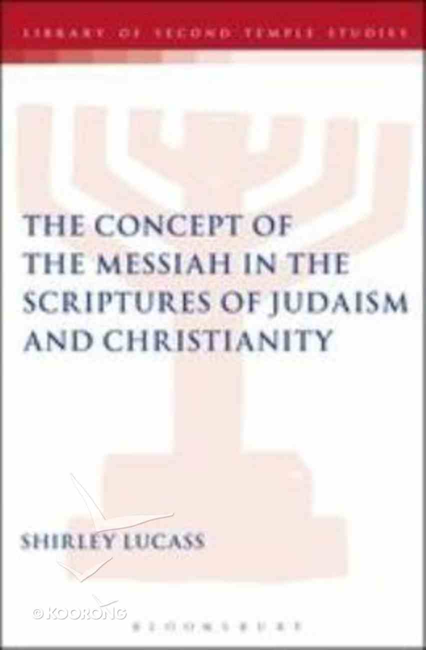The Concept of the Messiah in the Scriptures of Judaism and Christianity (Library Of Second Temple Studies Series) Hardback