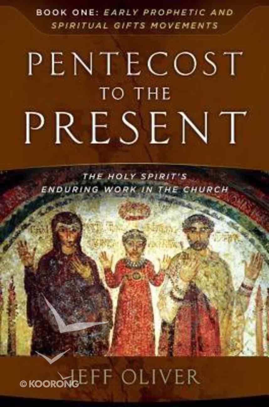 Pentecost to the Present #01: Early Prophetic and Spiritual Gifts Movements: The Enduring Work of the Holy Spirit in the Church Paperback