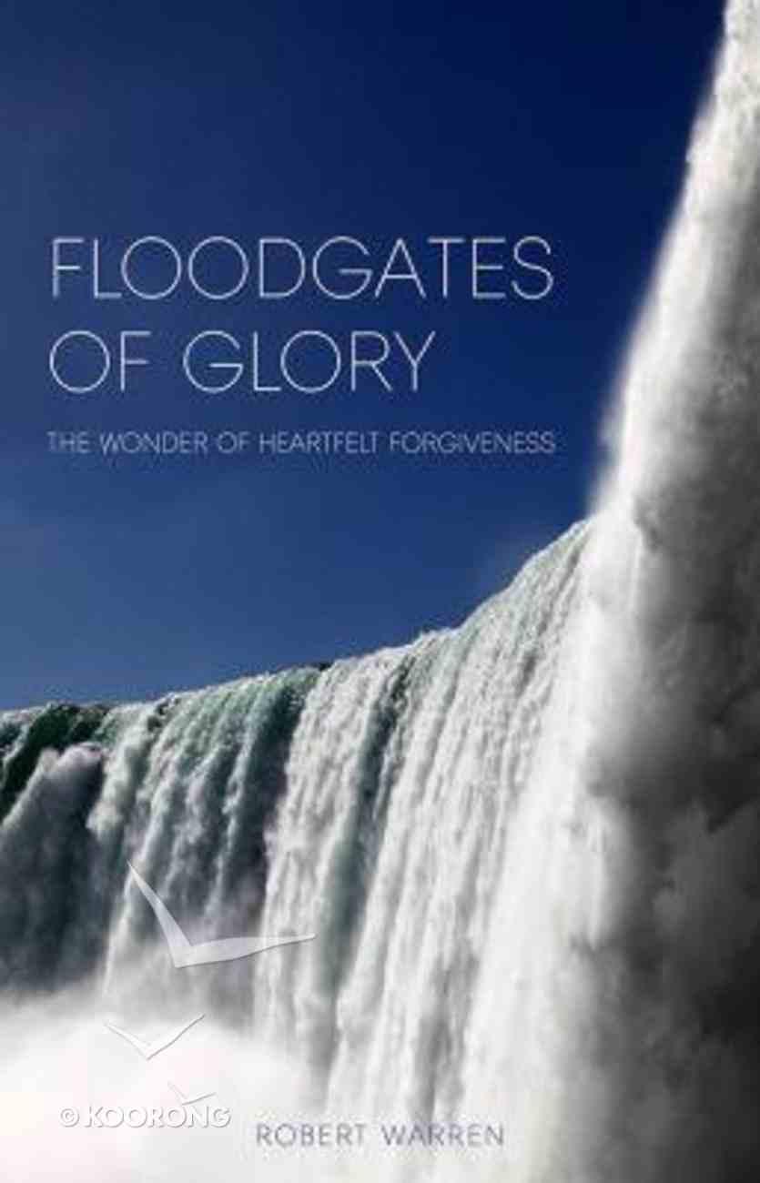 Floodgates of Glory: The Wonder of Heartfelt Forgiveness Paperback