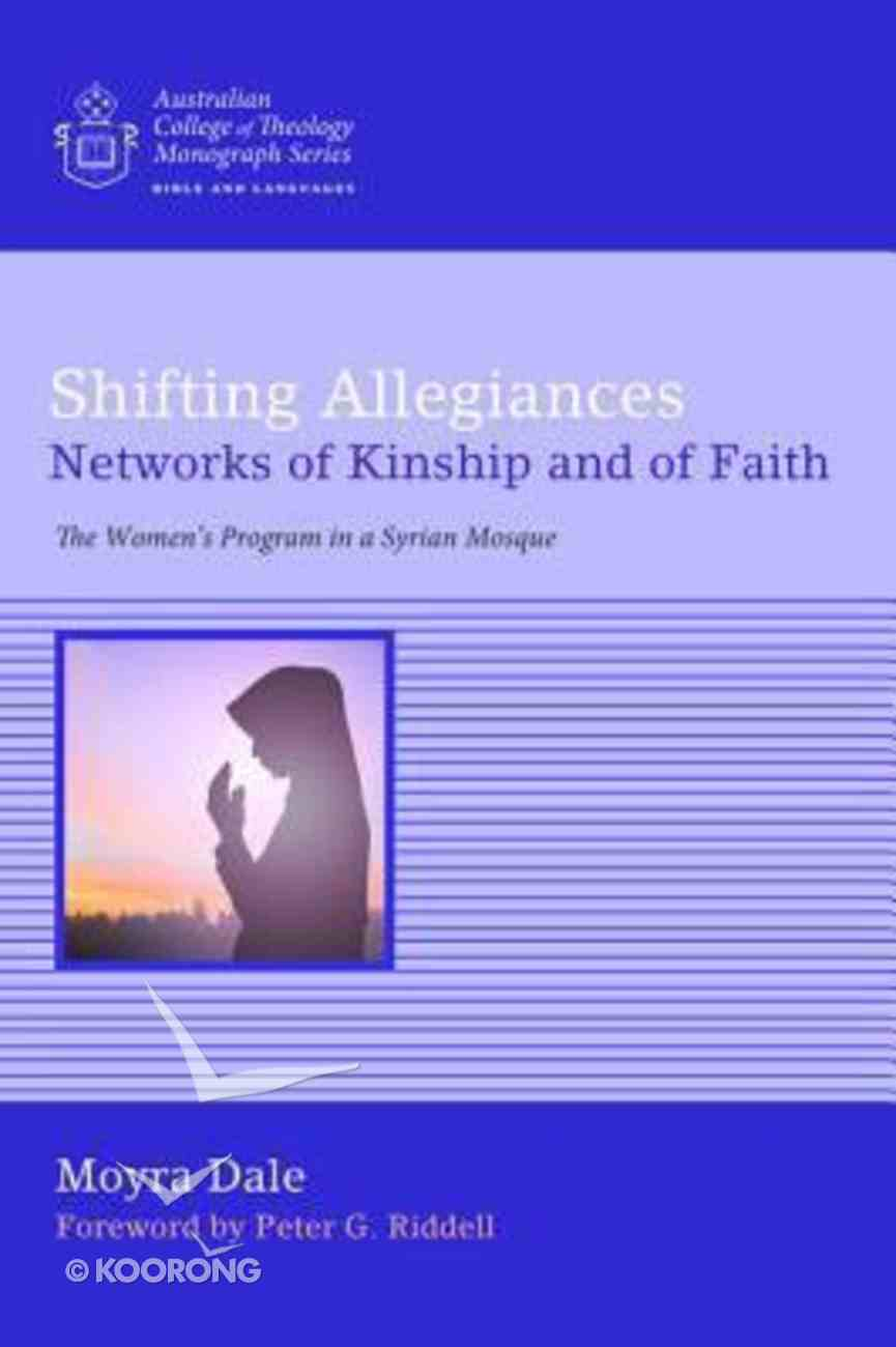 Shifting Allegiances: Networks of Kinship and of Faith: The Women's Program in a Syrian Mosque (Australian College Of Theology Monograph Series) Paperback