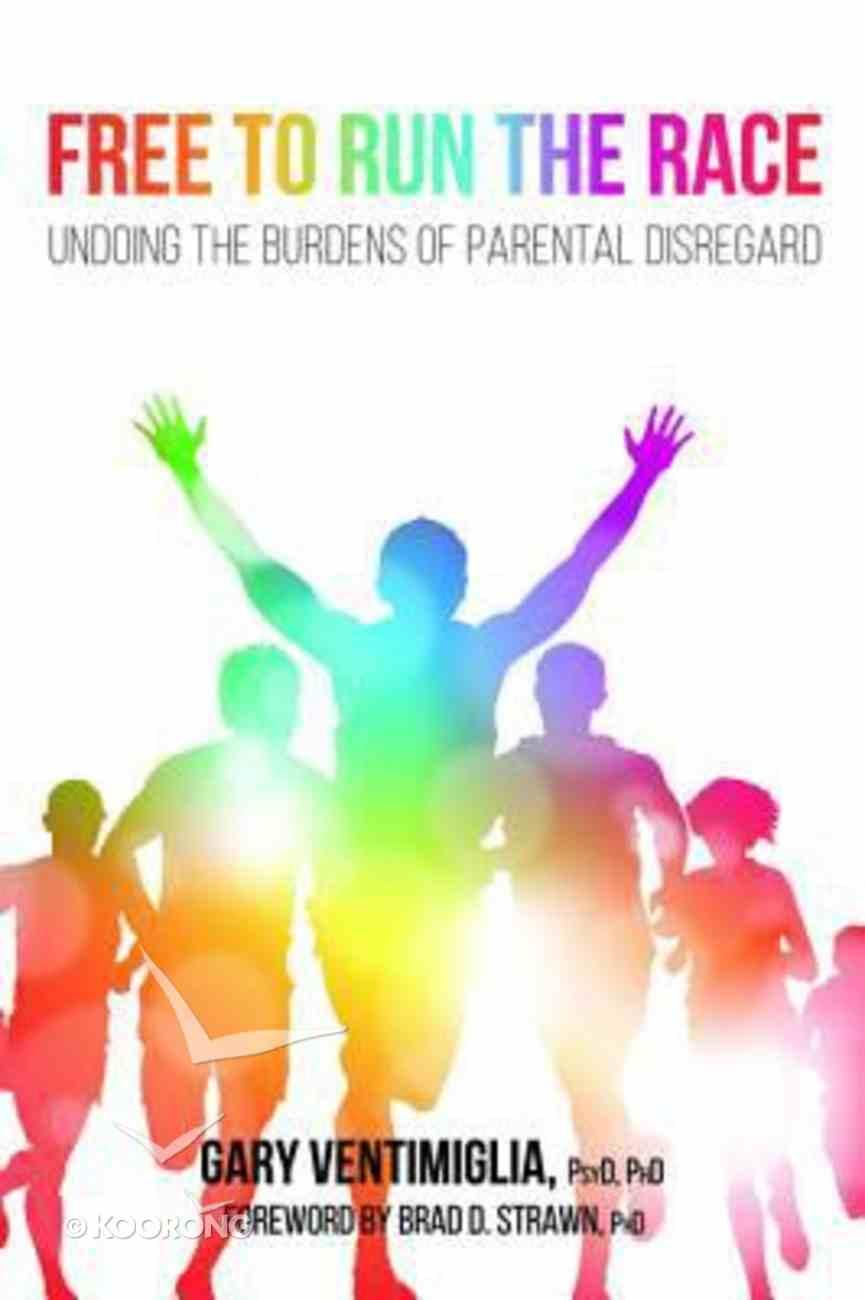 Free to Run the Race: Undoing the Burdens of Parental Disregard Paperback