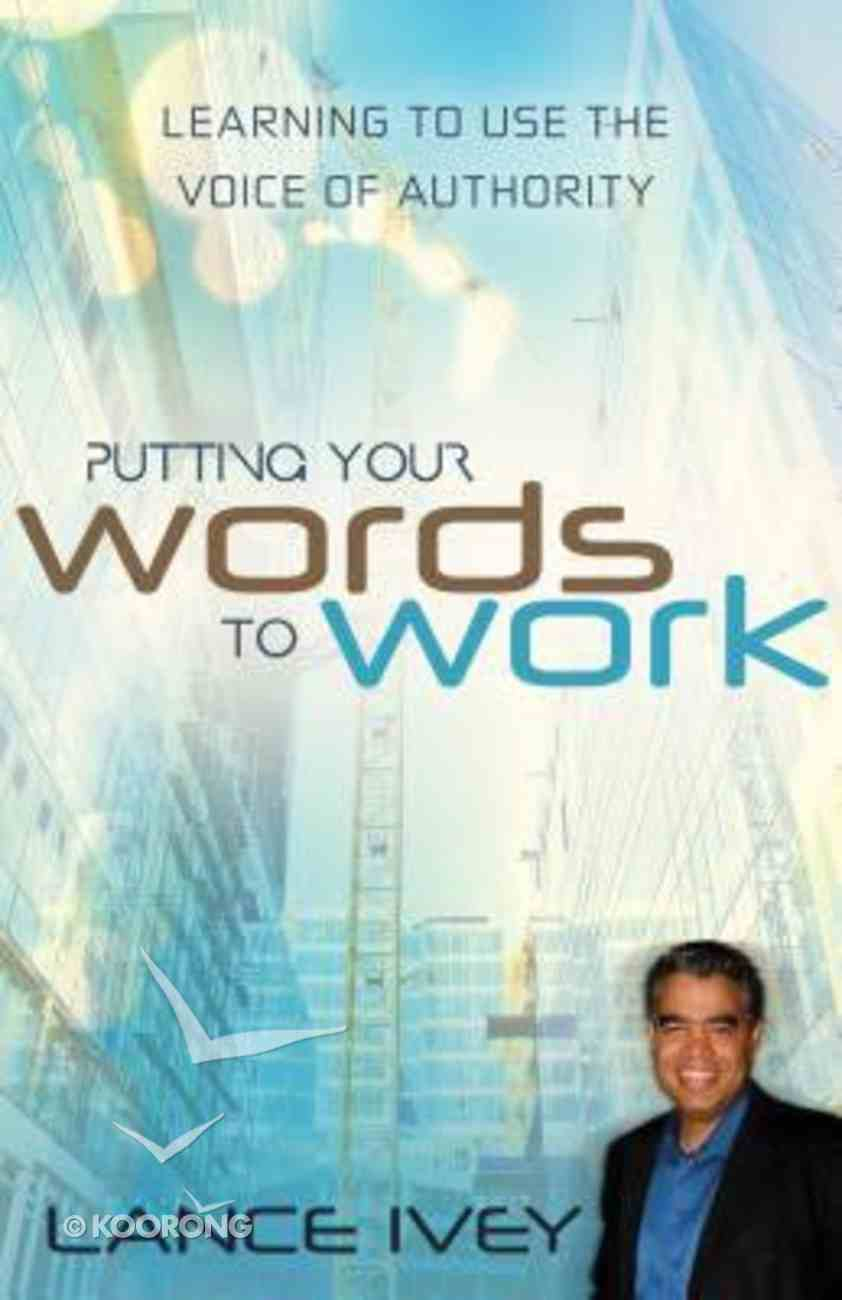Putting Your Words to Work: Learn to Use the Voice of Authority Paperback