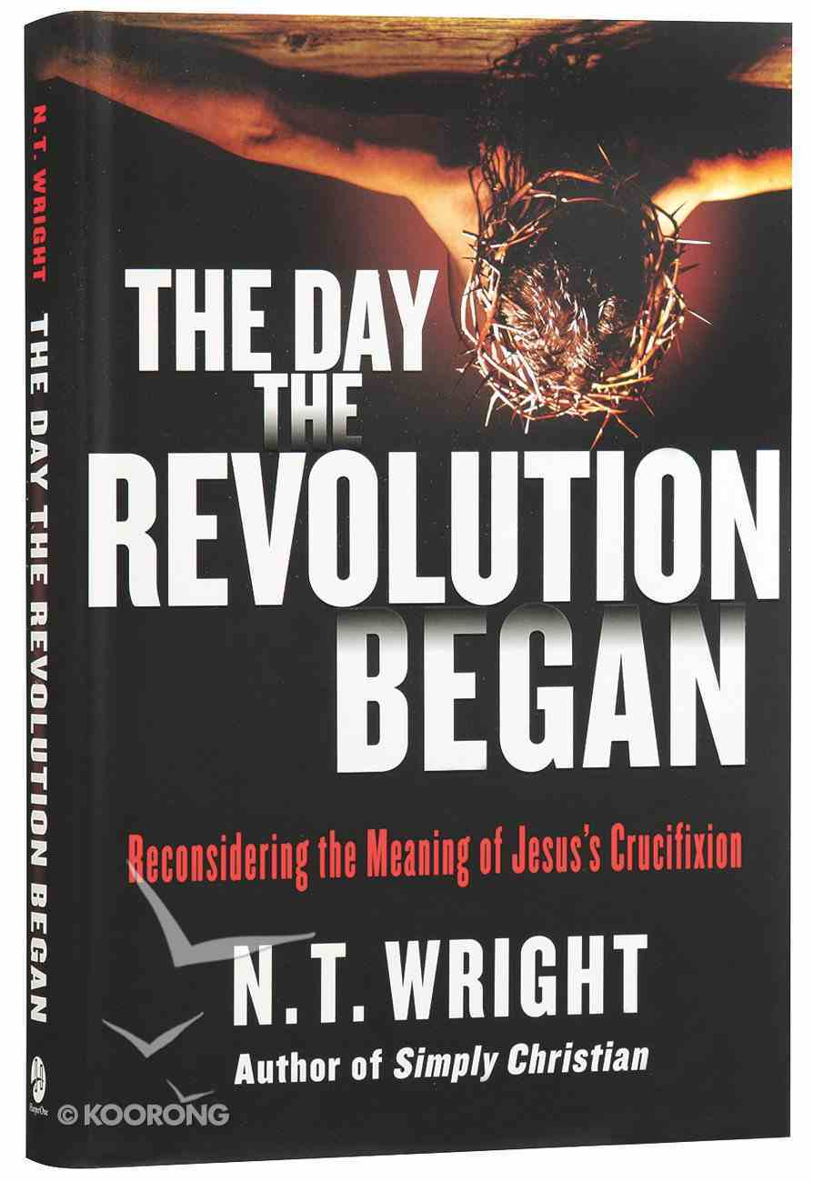 The Day the Revolution Began: Reconsidering the Meaning of Jesus's Crucifixion Hardback