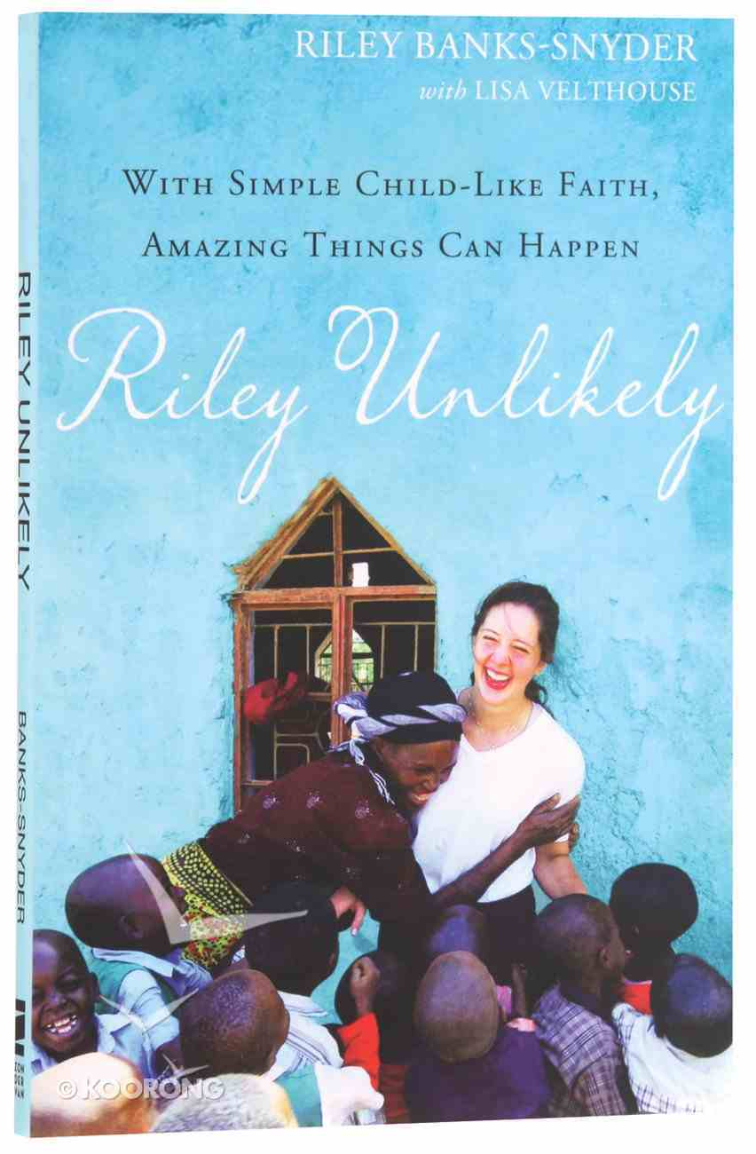 Riley Unlikely: How One Young Woman's Heart For Africa is Changing the World Paperback