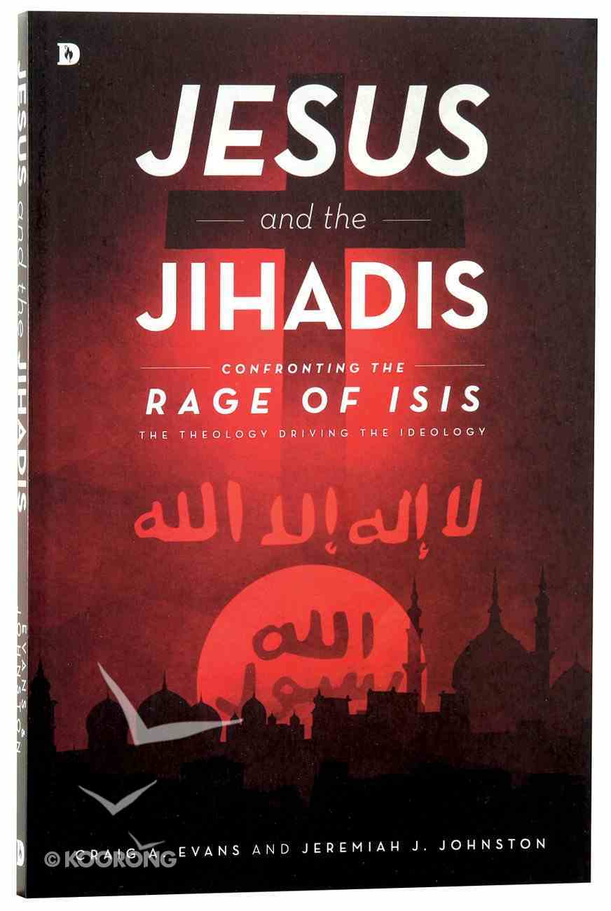 Jesus and the Jihadis: Confronting the Rage of ISIS: The Theology Behind the Ideology Paperback