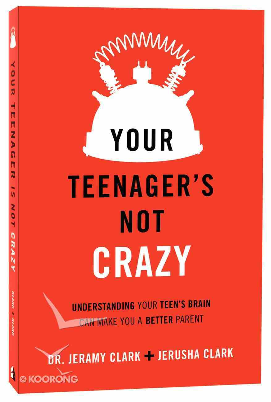 Your Teenager is Not Crazy: Understanding Your Teen's Brain Can Make You a Better Parent Paperback